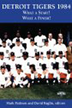 Detroit Tigers 1984: What A Start! What A Finish! Edited by Mark Pattison and David Raglin